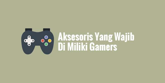 Aksesoris Yang Wajib Di Miliki Gamers