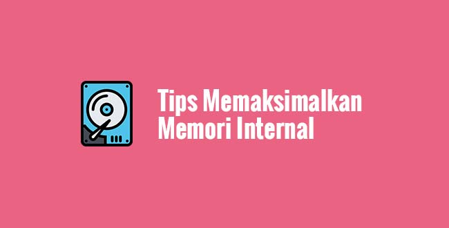Tips Memaksimalkan Memori Internal