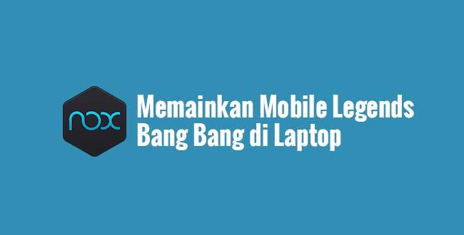 Memainkan Mobile Legends Bang Bang di Laptop